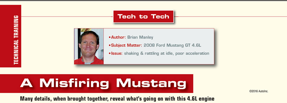 A Misfiring Mustang  Tech To Tech  Author: Brian Manley Subject Matter: 2008 Ford Mustang GT 4.6L Issues: shaking & rattling at idle, poor acceleration  Many details, when brought together, reveal what's going on with this 4.6L engine