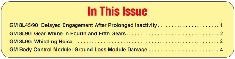 GM 8L45/90: Delayed Engagement After Prolonged Inactivity GM 8L90: Gear Whine in Fourth and Fifth Gears GM 8L90: Whistling Noise GM Body Control Module: Ground Loss Module Damage