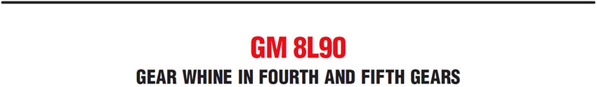 GM 8L90: Gear Whine in Fourth and Fifth Gears