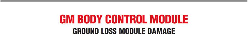 GM Body Control Module: Ground Loss Module Damage
