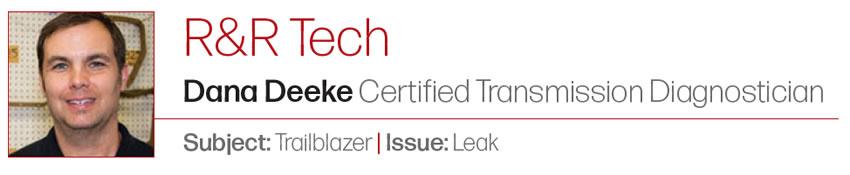 That's a New One  R&R Tech  Author: Dana Deeke, Certified Transmission Diagnostician Subject: Trailblazer Issue: Leak