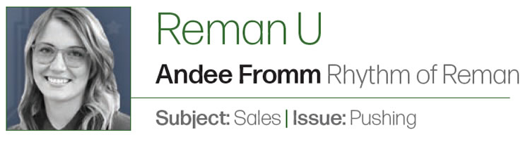 The Aggressive Sale Doesn't Sell  Reman U  Author: Andee Fromm Rhythm of Reman Subject: Sales Issue: Pushing