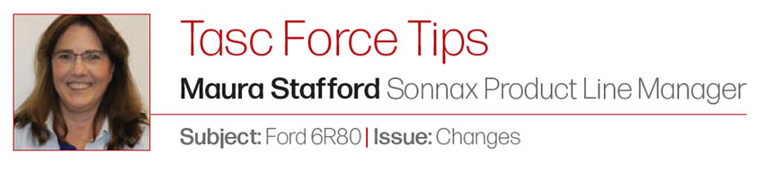 Tasc Force Tips Maura Stafford  Sonnax Product Line Manager Subject: Ford 6R80 | Issue: Changes