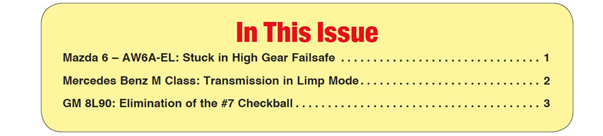 In This Issue Mazda 6 – AW6A-EL: Stuck in High Gear Failsafe  Mercedes Benz M Class: Transmission in Limp Mode  GM 8L90: Elimination of the #7 Checkball