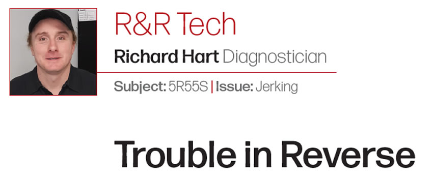 Trouble in Reverse  R&R Tech  Subject: 5R55S Issue: Jerking Author: Richard Hart Diagnostician