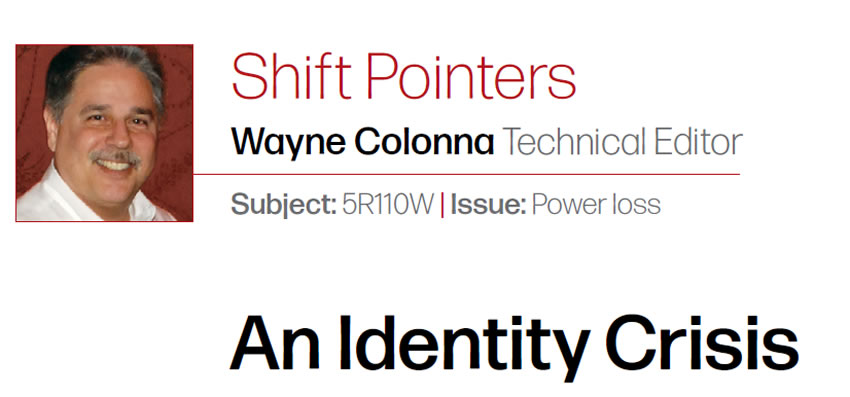 An Identity Crisis  Shift Pointers  Subject: 5R110W  Issue: Power loss Wayne Colonna: Technical Editor